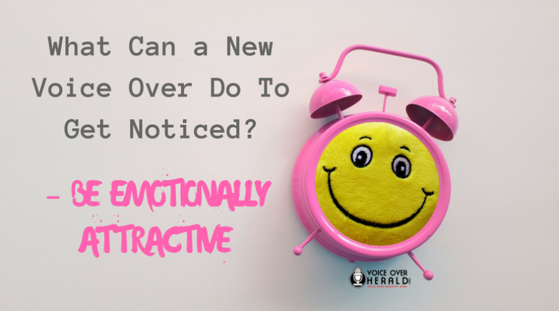 What Can a New Voice Over Do To Get Noticed? – BE EMOTIONALLY ATTRACTIVE